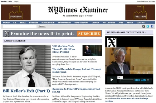 The New York Times' personal watchdog: Does the New York Times need a watchdog following its every move and criticizing perceived biases? Most likely. The NYTimes Examiner, edited by Chris Spannos and bearing a large FAIR (Fairness & Accuracy in Reporting) logo on its front page, wants to play that role for the Gray Lady. And what better way to start off than with a high-profile Julian Assange interview? Sure, its off-the-shelf WordPress style doesn't exactly shine like the NYT's ultra-polished design, but that's not really what it's about, y'know.