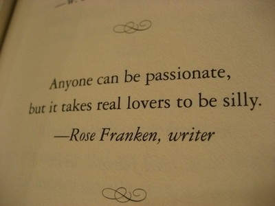 Anyone can be passionate, but it takes real lovers to be silly. - Rose Franken