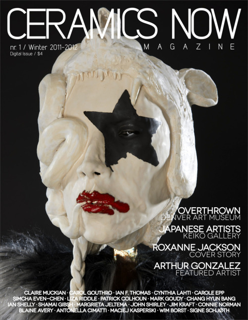 Ceramics Now Magazine - Digital Issue nr. 1 / Winter 2011-2012 Roxanne Jackson's work is on the cover of the Ceramics Now Magazine Winter  2011-2012 digital issue, introducing an amazing interview about her work. The  issue also  features Arthur  Gonzalez's work, as well as two partnerships  with the Denver Art Museum (Overthrown: Clay Without Limits) and Keiko  Gallery (Japanese artists). Digital Issue nr. 1 also presents interviews and articles with new and  world-renowned ceramic artists: Claire Muckian, Carol Gouthro, Ian F.  Thomas, Cynthia Lahti,  Carole Epp, Simcha Even-Chen, Liza Riddle,  Patrick Colhoun, Mark Goudy,  Chang Hyun Bang, Ian Shelly, Shamai Gibsh,  Margrieta Jeltema, John  Shirley, Jim Kraft, Connie Norman, Blaine  Avery, Antonella Cimatti,  Maciej Kasperski, Wim Borst, Signe Schjøth. Overthrown - Denver Art Museum:  Gwen F. Chanzit (curator), Katie Caron and Martha Russo, John Roloff,  Clare Twomey, Paul Sacaridiz, Linda Sormin, Del Harrow, Benjamin DeMott,  Mia Mulvey. Japanese artists - Keiko Gallery:  Niisato Akio, Kawabata Kentaro, Takeuchi Kouzo, Hayashi Shigeki, Tanoue  Shinya, Fujita Toshiaki, Murata Yoshihiko, Jorie Johnson, Takeda Asayo,  Mariko Husain. Read more about the magazine: www.ceramicsnow.org/magazine BUY THE DIGITAL ISSUE OF CERAMICS NOW MAGAZINE FOR ONLY $4www.ceramicsnow.org/nr1digital SUBSCRIBE FOR 1-YEAR (DIGITAL - 4 ISSUES), $15 - BEST DEALwww.ceramicsnow.org/1yeardigital