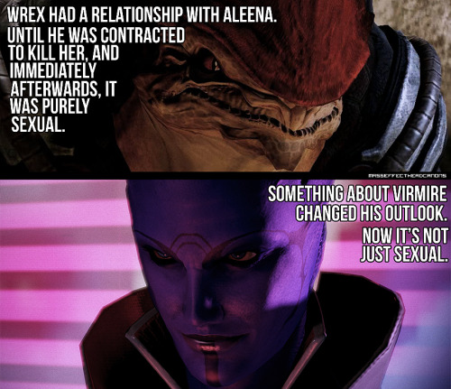 """Wrex had a relationship with Aleena. Until he was contracted to kill her and immediately afterwards, it was purely sexual.  Something about Virmire changed his outlook. Now it's not just sexual."" Submitted by enamuko. Note: I believe that Aria and Aleena are the same person, which is why I used her for the image. (Edited to clarify)"