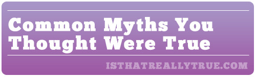 Huffington Post: 11 Common Myths You Thought Were True List Verse: Top 10 Common Medical Myths Cracked: Your Mom Lied: 5 Common Body Myths Debunked