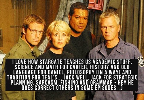 [I love how Stargate teaches us academic stuff. Science and Math for Carter, History and Old Language for Daniel, Philosophy (in a way) and Tradition for Teal's… Jack well, Jack for Strategic Planning, Sarcasm, Fishing and Grammar - hey he does correct others in some episodes. :)]