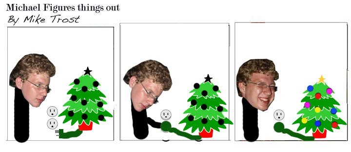 To ease confusion, this is of me plugging in a christmas tree. There. Stop bitching about my cartooning skills. I'm not a cartoonist. I'm Michael. Also: NEXT WEEK, BRAND NEW NEVER BEFORE SEEN COMIC PROBABLY ABOUT HALLOWEEN OR SOMETHING!