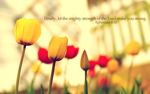 """Finally, let the mighty strength of the Lord make you strong."""