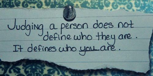Judging a person does not define who they are. It define who you are.