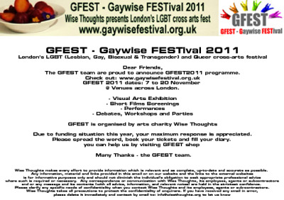GFEST - Gaywise FESTival is London's LGBT and queer cross - art festival for all.  GFEST - Gaywise FESTival 2011 programme announced; so please visit the pages: GFEST 2011 Visual arts exhibition, Short film screenings , Performances , Workshops/ debate, parties and spread the word, book your tickets, and fill your diary. London's premier LGBT cross-arts festival, GFEST is a platform for lesbian, gay, bisexual, transgender (LGBT) and queer artists, organisations and venues to promote LGBT and queer arts. Organised by arts charity Wise Thoughts, GFEST features established alongside fresh or young LGBT artists and queer talent across the arts, including visual arts, theatre, dance and performance, LGBT short films, debates, workshops and parties. GFEST takes place annually in November in various venues across London. And this year, I am taking part in the visual arts exhibition…