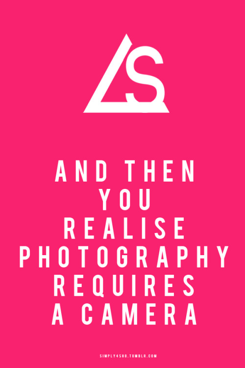 AND THEN YOU REALISE PHOTOGRAPHY NEEDS A CAMERA