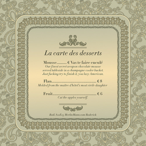 merlin:  La carte des desserts (by tedSeverson) Ted is my new Favorite Person on the Internet. previously  That one sentence made my month. Butterflies. Also: no pressure. None whatsoever. I started making design-y things for the RotL shows on a whim, to give back in a *tiny* way some molecule of joy that I get every time I listen to an episode of RotL, 5by5, and YLNT. My goal is simply to make myself laugh and practice my design skills on something completely unrelated to my actual job. If Merlin and John laugh too, then that's fantastic.
