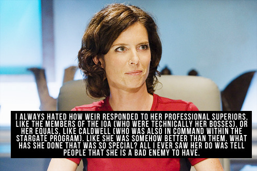 [I always hated how Weir responded to her professional superiors, like the members of the IOA (who were technically her bosses), or her equals, like Caldwell (who was also in command within the Stargate program). Like she was somehow better than them. What has she done that was so special? All I ever saw her do was tell people that she is a bad enemy to have.]