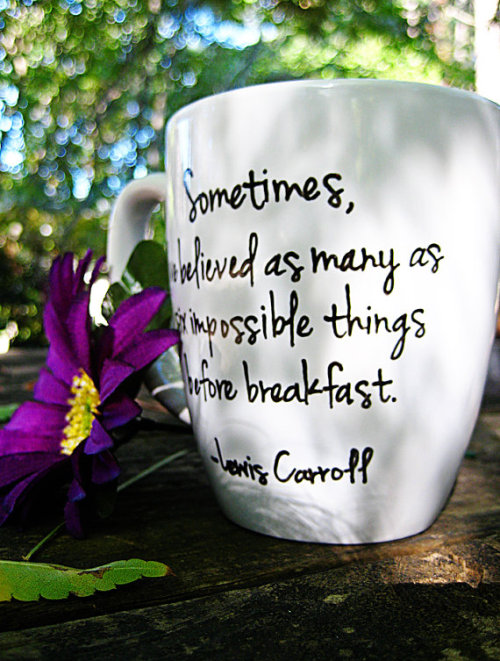 "Lewis Carroll hand-painted coffee cup! ""Sometime's I've believed as many as six impossible things before breakfast.""  Two Handmaden's Shop on Etsy! (via Handpainted Coffee Cup Lewis Carroll Sometimes by 2handmadens)"