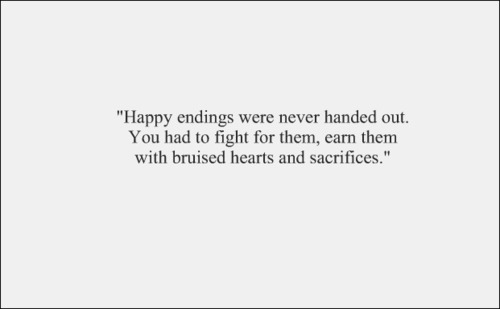 Happy endings were never handed out. You had to fight for them, earn them with bruised hearts and sacrifices.