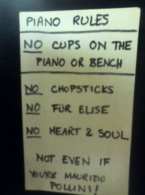 This is a note put on the piano at the Haunted Bookshop in Iowa City, IA. My favorite place to hang out and relax, see/pet some cats, play checkers or chess (don't know how to play chess but it is an option), and/or read. Oh and purchase books of course. Piano Rules NO cups on the piano or bench NO Chopsticks NO Für Elise NO Heart & Soul Not even if you're Maurizio Pollini!