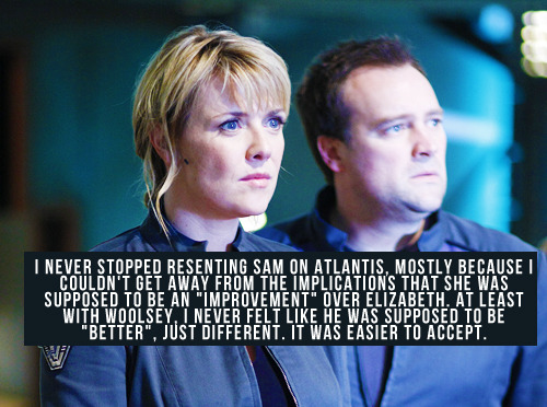 "[I never stopped resenting Sam on Atlantis, mostly because I couldn't get away from the implications that she was supposed to be an ""improvement"" over Elizabeth. At least with Woolsey, I never felt like he was supposed to be ""better"", just different. It was easier to accept.]"