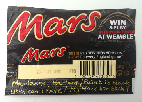 Mars Marianne, Marianne,Paint it black.When can I haveMy Mars bar back? Wrapper: MarsRhymer: Jim Davies About the rhymer: Jim Davies is a commercial writer who works for brands and design companies. He was one of the early contributors to WrapperRhymes with Milky Bar Buttons. Jim mentions in his submission that his degree was handed to him many years ago by none other than Ted Hughes. He doesn't specify whether it was printed on a Tunnock's wrapper. Editor's note: This poem references a story that is too unsavoury to link to here, but feel free to Google it.