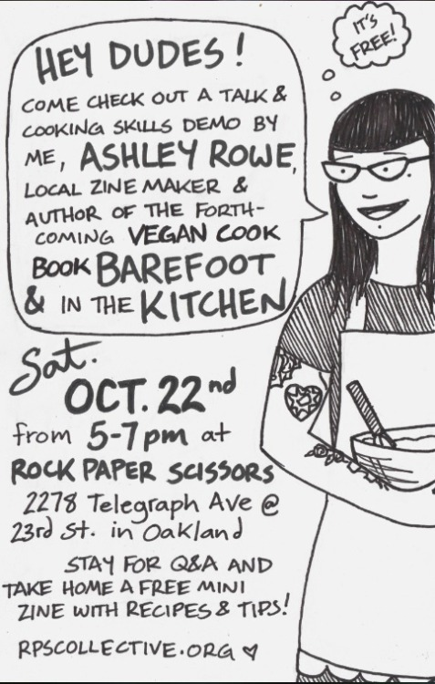 On Saturday evening, all you Bay Area vegans better be at Rock Paper Scissors Collective in Oakland for a Barefoot & in the Kitchen talk and cooking demo! I bet there will be mad snacks, and they'll be especially tasty, as the author of Barefoot & in the Kitchen is Ashley from Fat Bottom Bakery, and you know she knows what's up in terms of ridiculously delicious!