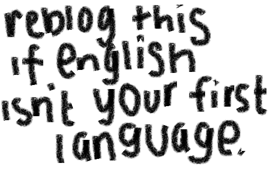reblogthis-if:  English isn't my first language :P wby?