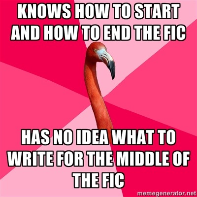 "fuckyeahfanficflamingo:  [KNOWS HOW TO START AND HOW TO END THE FIC (Fanfic Flamingo) HAS NO IDEA WHAT TO WRITE FOR THE MIDDLE OF THE FIC]  Outline says ""Some stuff happens."""