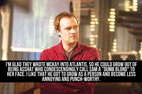 "[I'm glad they wrote McKay into Atlantis, so he could grow out of being asshat who condescendingly call Sam a ""dumb blond"" to her face. I like that he got to grow as a person and become less annoying and punch-worthy.]"