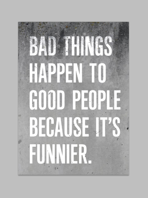 Bad things happen to good people beacuse it´s funnier