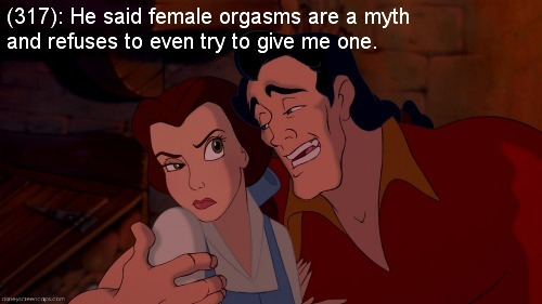 texts-from-disney:  [Image: Gaston from Beauty and the Beast pulling Belle close to him, whilst Belle goes to push him away with a disgusted look on her face.] (317): He said female orgasms are a myth and refuses to even try to give me one.