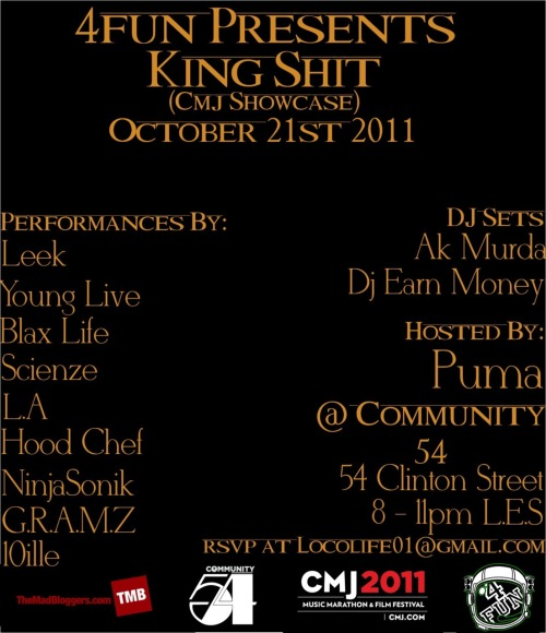 "4FUN PRESENTS ""KING SHIT"" CMJ SHOWCASE at Community 54 ( @Community54) With Performances with Young Live, Dope Scienze, LA, Ninjasonik,Adebisi,Hood Chef,10iller, G.R.A.M.Z. 54 Clinton St in the LES RSVP at Locolife01@gmail.com 8-11pm HOSTED by Puma"