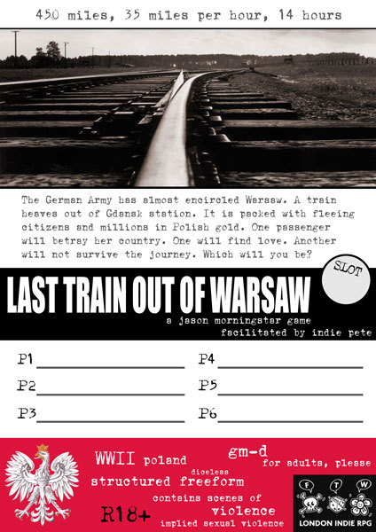 Last Train Out Of Warsaw is yet another Jason Morningstar game that I'll be hosting at IndieCon.  Set on the eve of the fall of Warsaw in World War II, it's a rather harder-hitting affair than other of his games that I'm running. I've been wanting to play this game for ages but I can never get anyone to bite: hopefully the bigger pool of folk attending IndieCon means that I'll finally get this one out of the station.  Like his games of Elizabethan revenge tragedy, Last Train Out Of Warsaw uses a repurposed version of Matthijs Holter's Archipelago II framework. I'm keen to see how this GM'd take on Archipelago II works in comparison to the GM-ful and GM-less variations of it that I've played.