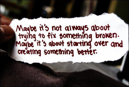 "[image text: ""Maybe it's not always about trying to fix something broken. Maybe it's about starting over and creating something better.""]"