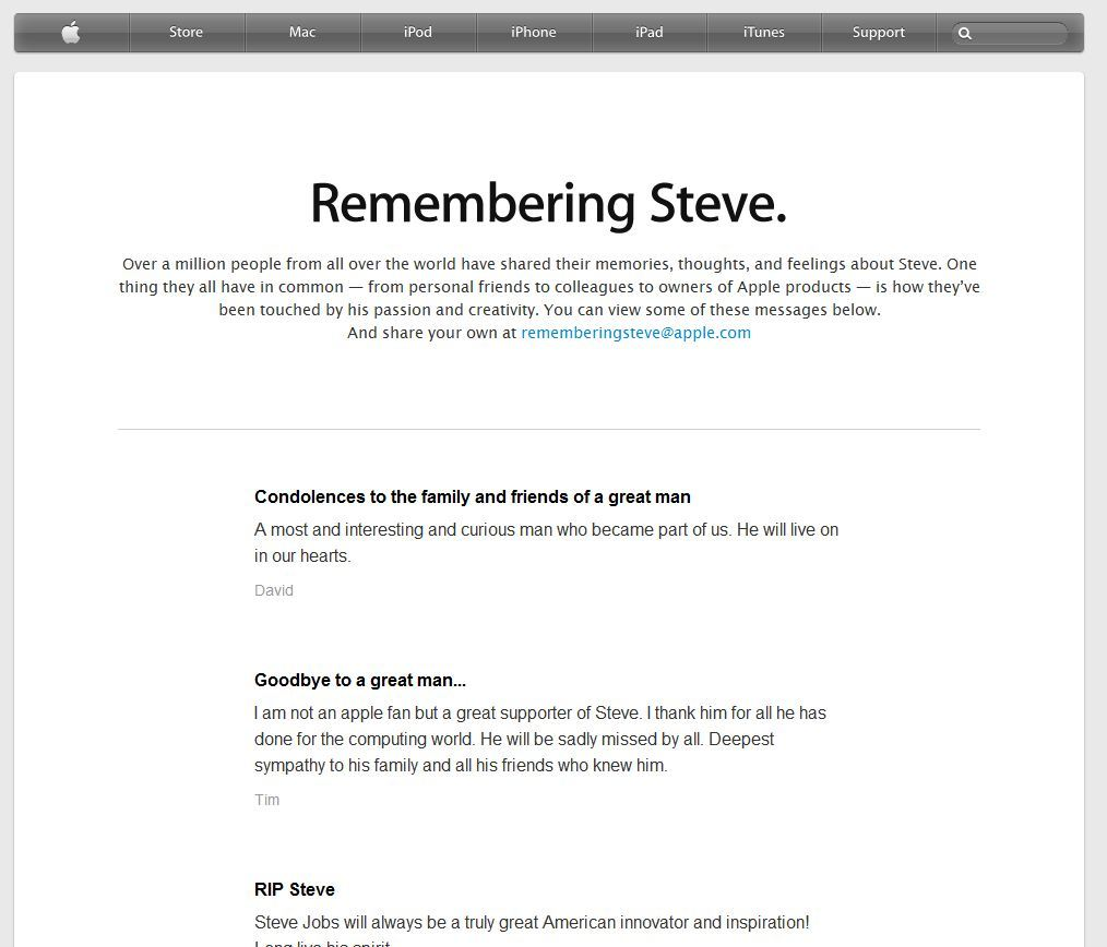 "Apple has updated their ""Remembering Steve"" page with a scrolling feed of notes from customers around the world expressing their condolences. Apple's done an incredibly tasteful job of providing an engaging way to allow customers around the world to engage with them on Steve's tragic passing. This event has become an opportunity for Apple users to affirm their affinity for the products and the man behind them. Though no one can doubt how genuine this effort is, one can't ignore the fact that there is real business value being driven here. Even though I've never met Steve, I think he would be proud of the way this is being handled. Apple isn't trying to do anything other than honor the memory of their founder, one of the greatest innovators in history. And by not trying to do do anything else, they're doing everything else. RIP, Steve."