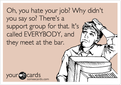 (via Oh, you hate your job? Why didn't you say so? There's a support group for that. It's called EVERYBODY, and they meet at the bar. | Workplace Ecard | someecards.com)