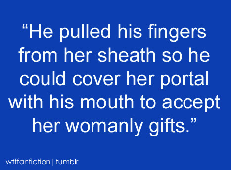 "panasonicyouth:  wtffanfiction:  ""He pulled his fingers from her sheath so he could cover her portal with his mouth to accept her womanly gifts.""  fanfiction what are you doing"