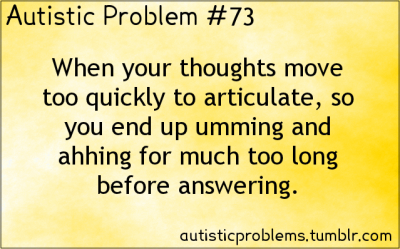 autisticproblems:  Autistic Problem 73: When your thoughts move too quickly to articulate, so you end up umming and ahhing for much too long before answering.  Back when I could still talk sometimes, I was at what was basically a debate club convention. I had prepared a talk on one of the subjects and got in line to say something about it. I had it all lined up in my head. I got to the front of the line — despite them trying twice to skip me because of my appearance. I got up to speak…  …and I hadn't remembered to put my otherwise well-planned speech into words. I hit a couple random words and phrases and just stood there with everyone in the audience yelling ridicule at me.   What made things much, much worse:  1. The subject of the debate was decriminalization of marijuana.   2. I was wearing a long tie dyed skirt.   So practically the entire room thought I was a stoned hippie, too stoned to talk coherently.  I'd actually never done marijuana and was interested in the subject because I knew two people who smoked pot, one medically and one recreationally.  The speech I never gave was going to compare their situations and talk about why neither one should be considered a criminal for it.    But it was never to be, and instead I had a memory that made me flinch and tic for over fifteen years every time I remembered it. >_<