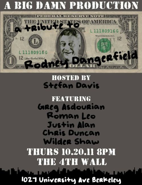 10.20. A Tribute to Rodney Dangerfield @ The 4th Wall. 1027 University Ave. Berkeley. $10. 8PM. Feat Greg Asdourian, Roman Leo, Justin Alan, Chris Duncan and Wilder Shaw. Hosted by Stefan Duncan. [It's rough.]