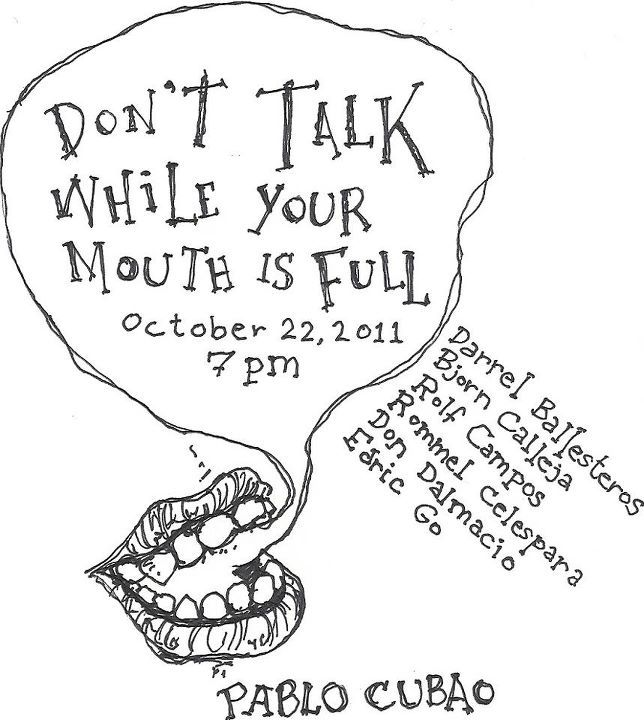 """Drop by tomorrow night! art exhibit of my two identikit bandmates darrel and rommel! """"DON'T TALK WHILE YOUR MOUTH IS FULL."""" Oct. 22, Saturday, 7pm at PABLO, Cubao. An exhibit by Darrel Ballesteros, Bjorn Calleja, Rolf Campos, Rommel Celespara, Don Dalmacio & Edric Go."""