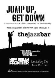 Jump Up, Get Down 26th October, 9pm - MidnightThe Jazz Bar  Presenting:  Dirty blues, reggae and folk from the mish-mash of musicians comprising THE BLUESWATER COLLECTIVE  Politicised punk-inspired dub-loving, soul-singing, ska-swinging muzikal mash-mash from NEW URBAN FRONTIER  Shoe-string swing from the 9-piece jazz orchestra rejects LE SALON DU JAZZ REFUSE  A joint fundraiser for the Forest Collective (bring back Forest Cafe!) and Edinburgh University Feminist Society.  £5 in - includes entry into a damn good prize draw, and FREE ENTRY into the following event (normal cost £2/£3): MIKE KEARNEY KA-TET original bluesy, funky songs from Mike Kearney (keys/vox) and 5-piece band with trumpet/sax horn section. 'Dynamic, danceable, and dastardly catchy - utterly funk-tastic!' - Sunday Mail  Dance dance dance fucking dance.