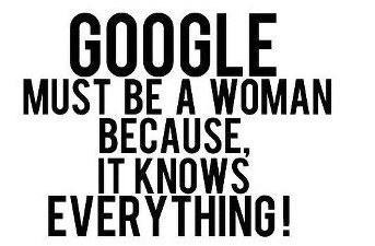 Google must be a woman because it knows everything!