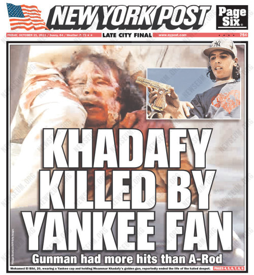 laughingsquid:  Khadafy Killed by Yankee Fan  What irks me is that this bad-faith sale probably will gain readers this  morning; and that even readers who habitually fall for the Post's  tricks never end up quite adding it all up: That the wilder the sale,  the more likely they will start thinking about the 75 cents they just  dished out as soon as they've done reading what's there. It's too bad. - Tom McGeveran on today's tabloid covers.
