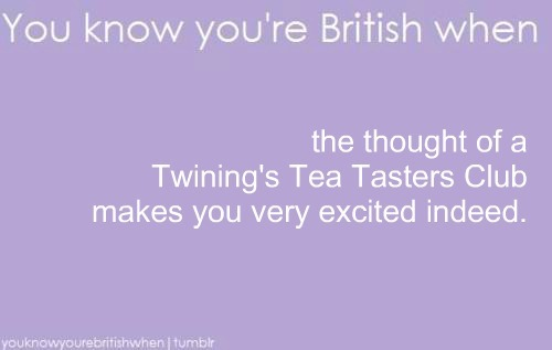 youknowyourebritishwhen:  I was wandering through Twining's website when I discovered they had a tea tasting club. I immediately returned to Tumblr to submit a meme all about it. I need to get out more.