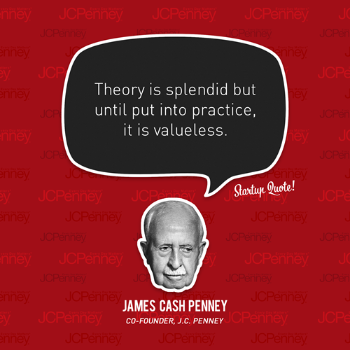 Theory is splendid but until put into practice, it is valueless. - James Cash Penney