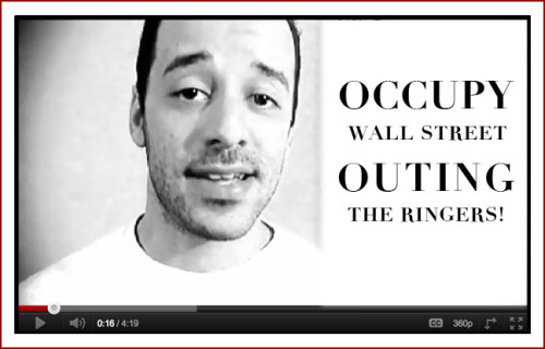 "OCCUPY WALLSTREET:  OUTING THE RINGERS http://www.youtube.com/watch?feature=player_embedded&v=i9zkQcLi4Yo ""Wall Street and Washington's 3 card monty… A few thoughts on Occupy Wall Street, I've been watching it and going down there for a while now but hadn't had a chance to speak on it. By the way when I say some news media people are ""ringers,"" I don't necessarily mean that they deliberately obfuscate, or get orders from some shadowy figure to do so. I think they'll often just have a personal investment in the system and status quo that's being critiqued/threatened, so they'll naturally—without any need to conspire—have their perception skewed by an instinct to protect the status quo they're invested in. So though it's quite possibly not their intention to play the ringer, it's the function they wind up serving nonetheless."" http://www.illdoctrine.com/"