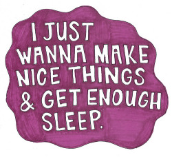 """I just want to make nice things and get enough sleep."" How apt. I can definitely relate to this."