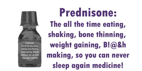 Prednisone: The all-time eating, shaking, bone thinning, weight gaining, B!@&h making,so you can never sleep again medicine!