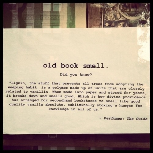 "vintageanchor:  Old book smell.  Did you know? ""Lingnin, the stuff that prevents all trees from adopting the weeping habit, is a polymer made up of units that are closely related to vanillin.  When made into paper and stored for years, it breaks down and smells good.  Which is how Divine providence has arranged for secondhand bookstores to smell like good quality vanilla absolute, subliminally stoking a hunger for knowledge in all of us."" —Perfume: The Guide."