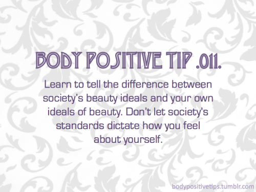 Body Positive Tip .011. Learn to tell the difference between society's beauty ideals and your own ideals of beauty. Don't let society's standards dictate how you feel about yourself.