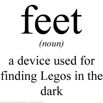 thatswhatthatmeans:  feet (noun) - a device used for finding Legos in the dark