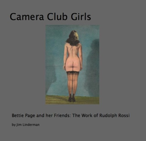 NOW available as a $5.99 Download Ebook for Ipad  HERE Camera Club Girls: Bettie Page, Her Friends and the Work of Rudolph Rossi by Jim Linderman