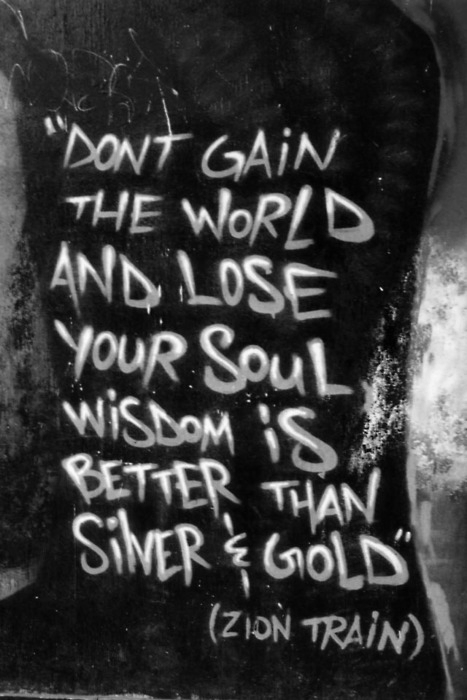 """Don't gain the world & lose your soul.  Wisdom is better than silver & gold"" - Zion Train - Bob Marley"