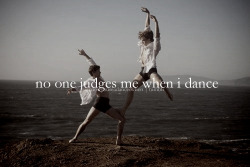 No one judges me when I dance.