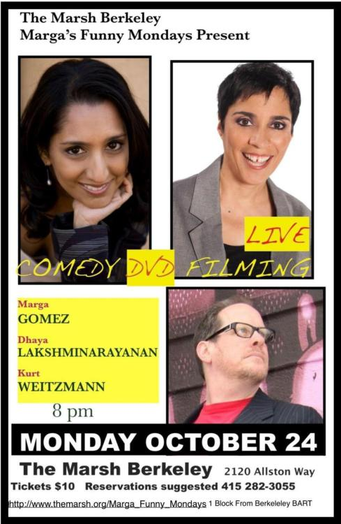 10/24. Comedy DVD Filming @ The Marsh. 2120 Allston Way. Berkeley. $10. 8 PM. Feat Marga Gomez, Dhaya Lakshminarayanan, and Kurt Weitzmann.  [Distinguished and prestigious]