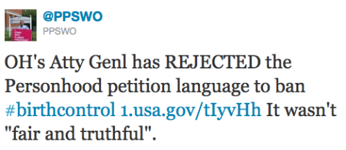 "keepyourboehneroutofmyuterus:  @PPSWO just tweeted:      OH's Atty Genl has REJECTED the Personhood petition language to ban #birthcontrol 1.usa.gov/tIyvHh It wasn't ""fair and truthful""."
