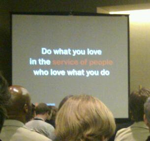 Do what you love in the service of people that love what you do.